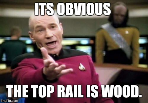 Picard Wtf Meme | ITS OBVIOUS THE TOP RAIL IS WOOD. | image tagged in memes,picard wtf | made w/ Imgflip meme maker