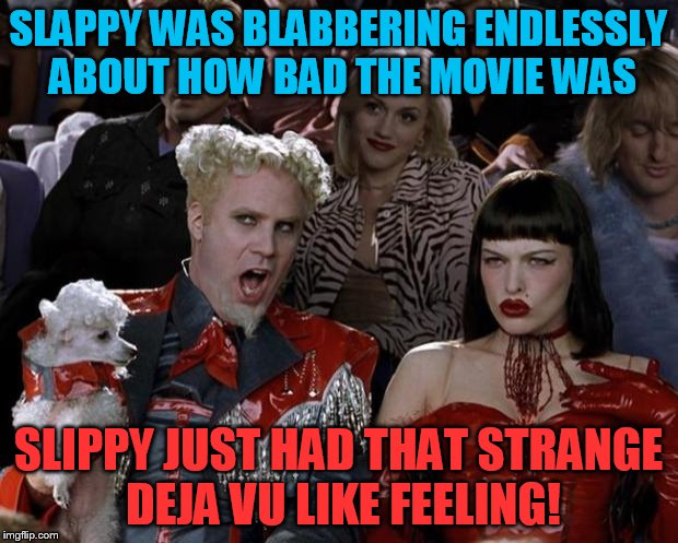 slippy has a deja vu | SLAPPY WAS BLABBERING ENDLESSLY ABOUT HOW BAD THE MOVIE WAS SLIPPY JUST HAD THAT STRANGE DEJA VU LIKE FEELING! | image tagged in slappy,slippy,fluffyknob the iii | made w/ Imgflip meme maker
