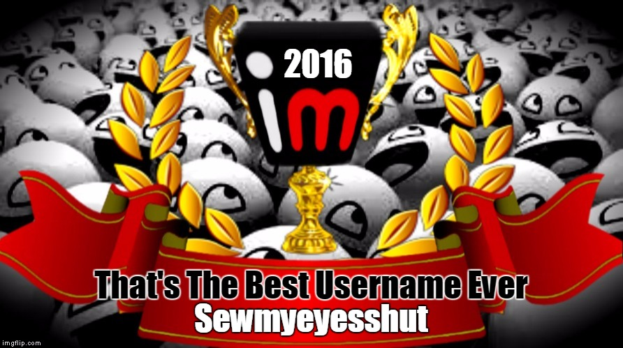 2016 imgflip Award Winner for That's The Best Username Ever | 2016 That's The Best Username Ever Sewmyeyesshut | image tagged in 2016 imgflip awards,first annual,winner,best username ever,sewmyeyesshut | made w/ Imgflip meme maker