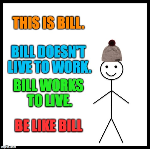 balance is everything, peeps! | THIS IS BILL. BILL DOESN'T LIVE TO WORK. BILL WORKS TO LIVE. BE LIKE BILL | image tagged in memes,be like bill | made w/ Imgflip meme maker