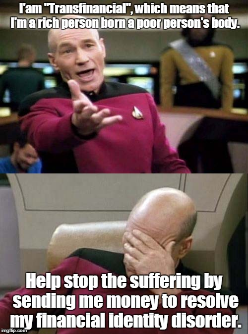 "Picard WTF and Facepalm combined | I'am ""Transfinancial"", which means that I'm a rich person born a poor person's body. Help stop the suffering by sending me money to resolve  