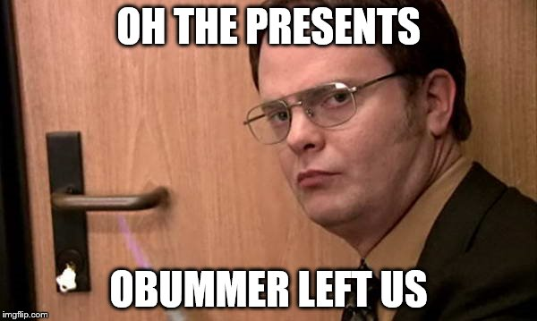 OH THE PRESENTS OBUMMER LEFT US | image tagged in dwight shrute fire | made w/ Imgflip meme maker