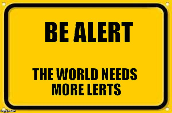 A very old sign | BE ALERT THE WORLD NEEDS MORE LERTS | image tagged in blank yellow sign 200,memes | made w/ Imgflip meme maker