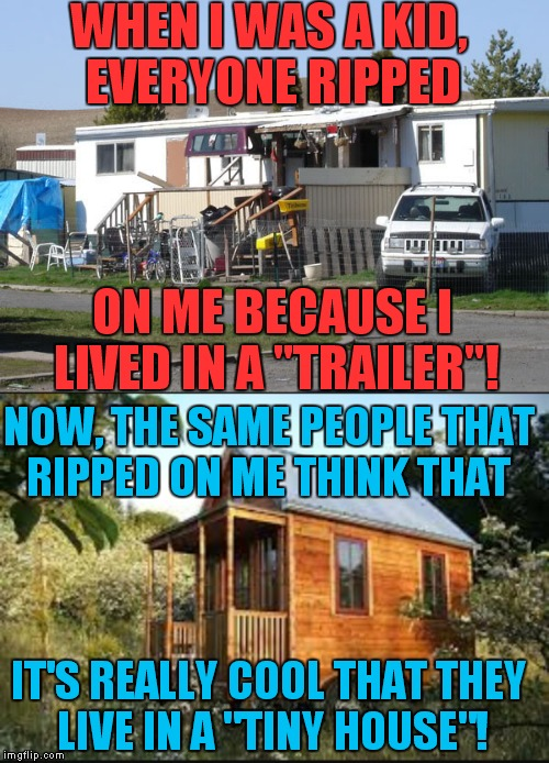 "White privilege, the struggle is real!  | WHEN I WAS A KID, EVERYONE RIPPED NOW, THE SAME PEOPLE THAT RIPPED ON ME THINK THAT ON ME BECAUSE I LIVED IN A ""TRAILER""! IT'S REALLY COOL T 