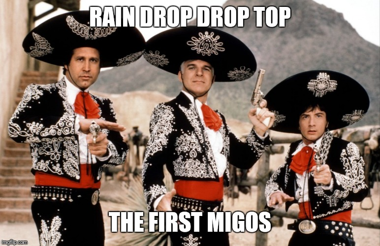 RAIN DROP DROP TOP THE FIRST MIGOS | image tagged in memes,funny,three amigos,migos,rap,funny meme | made w/ Imgflip meme maker