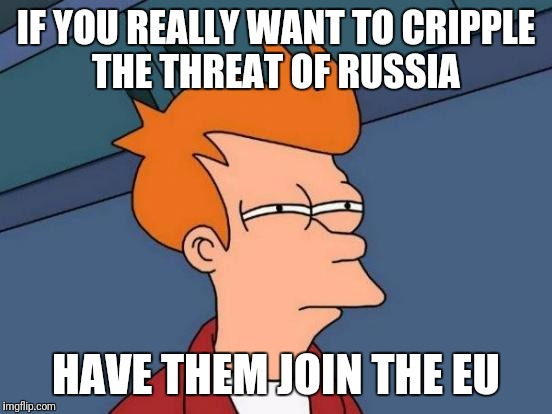 Hail schengen | IF YOU REALLY WANT TO CRIPPLE THE THREAT OF RUSSIA HAVE THEM JOIN THE EU | image tagged in memes,futurama fry,europe,russia | made w/ Imgflip meme maker