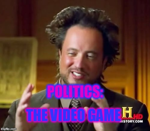 Ancient Aliens Meme | POLITICS: THE VIDEO GAME | image tagged in memes,ancient aliens | made w/ Imgflip meme maker