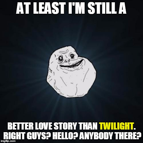 Can't even get an echo | AT LEAST I'M STILL A BETTER LOVE STORY THAN TWILIGHT. RIGHT GUYS? HELLO? ANYBODY THERE? TWILIGHT | image tagged in memes,forever alone,still a better love story than twilight,still a better love story,echo,breaking the fourth wall | made w/ Imgflip meme maker