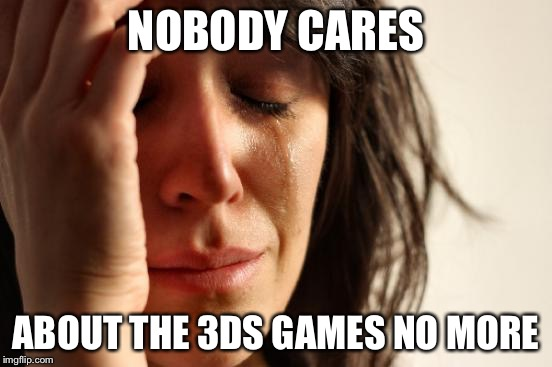 First World Problems Meme | NOBODY CARES ABOUT THE 3DS GAMES NO MORE | image tagged in memes,first world problems | made w/ Imgflip meme maker