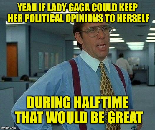 That Would Be Great Meme | YEAH IF LADY GAGA COULD KEEP HER POLITICAL OPINIONS TO HERSELF DURING HALFTIME THAT WOULD BE GREAT | image tagged in memes,that would be great | made w/ Imgflip meme maker