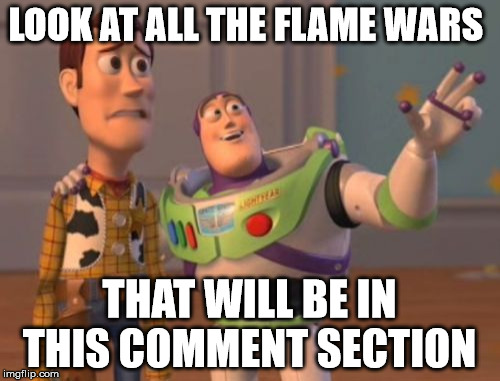 X, X Everywhere Meme | LOOK AT ALL THE FLAME WARS THAT WILL BE IN THIS COMMENT SECTION | image tagged in memes,x,x everywhere,x x everywhere | made w/ Imgflip meme maker
