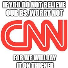 IF YOU DO NOT BELIEVE OUR BS, WORRY NOT FOR WE WILL LAY IT ON THICKER | image tagged in cnn | made w/ Imgflip meme maker