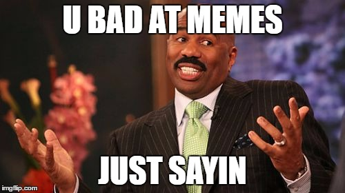 Steve Harvey Meme |  U BAD AT MEMES; JUST SAYIN | image tagged in memes,steve harvey | made w/ Imgflip meme maker