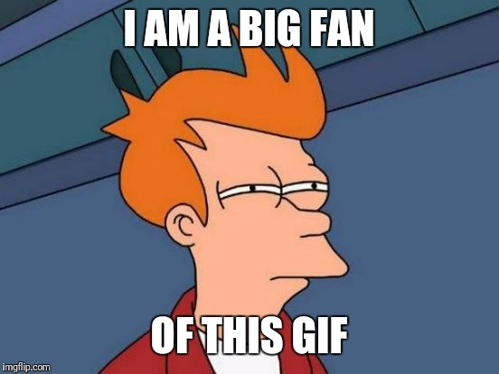 Futurama Fry Meme | I AM A BIG FAN OF THIS GIF | image tagged in memes,futurama fry | made w/ Imgflip meme maker