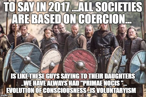 "Vikings |  TO SAY IN 2017 ...ALL SOCIETIES ARE BASED ON COERCION... IS LIKE THESE GUYS SAYING TO THEIR DAUGHTERS  ..WE HAVE ALWAYS HAD ""PRIMAE NOCIS ""... EVOLUTION OF CONSCIOUSNESS ..IS VOLUNTARYISM 