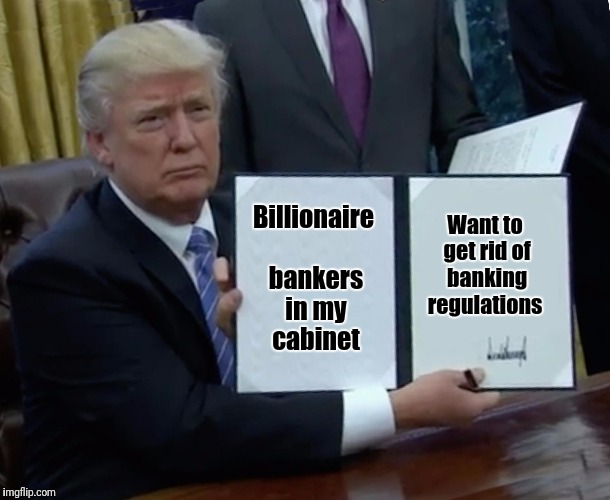 What could possibly go wrong | Billionaire bankers in my cabinet Want to get rid of banking regulations | image tagged in trump bill signing | made w/ Imgflip meme maker