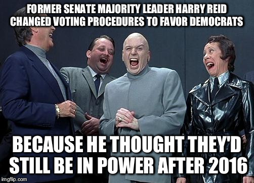 dr evil laugh | FORMER SENATE MAJORITY LEADER HARRY REID CHANGED VOTING PROCEDURES TO FAVOR DEMOCRATS BECAUSE HE THOUGHT THEY'D STILL BE IN POWER AFTER 2016 | image tagged in dr evil laugh | made w/ Imgflip meme maker