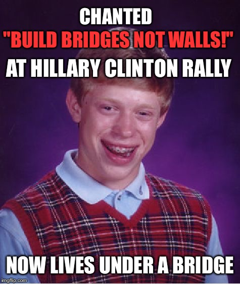 "Bad Luck Brian Meme | ""BUILD BRIDGES NOT WALLS!"" NOW LIVES UNDER A BRIDGE CHANTED AT HILLARY CLINTON RALLY 