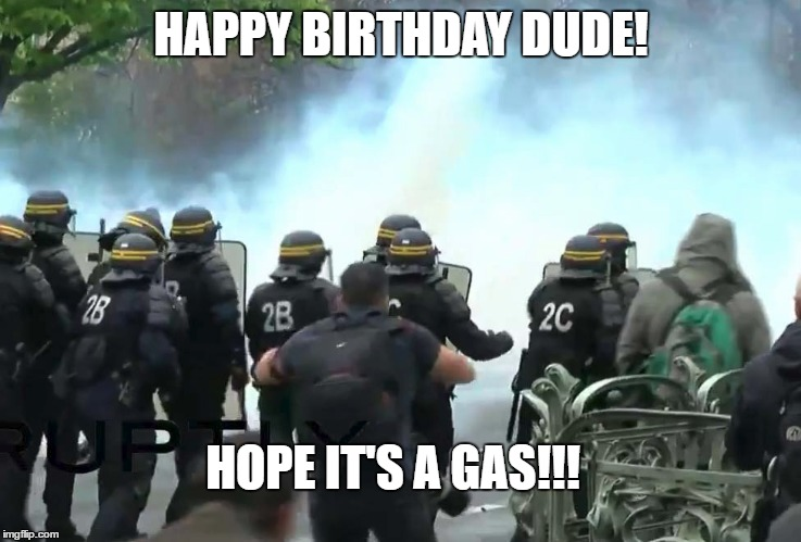 for my friend | HAPPY BIRTHDAY DUDE! HOPE IT'S A GAS!!! | image tagged in police lives matter | made w/ Imgflip meme maker