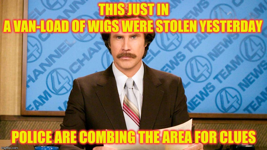 ron burgundy | THIS JUST IN POLICE ARE COMBING THE AREA FOR CLUES A VAN-LOAD OF WIGS WERE STOLEN YESTERDAY | image tagged in ron burgundy | made w/ Imgflip meme maker