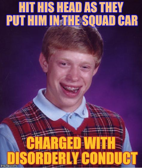 Bad Luck Brian Meme | HIT HIS HEAD AS THEY PUT HIM IN THE SQUAD CAR CHARGED WITH DISORDERLY CONDUCT | image tagged in memes,bad luck brian | made w/ Imgflip meme maker