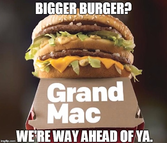 BIGGER BURGER? WE'RE WAY AHEAD OF YA. | made w/ Imgflip meme maker
