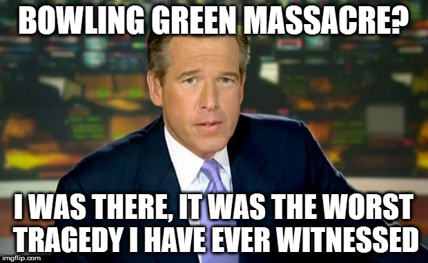 Brian Williams Was There Meme | BOWLING GREEN MASSACRE? I WAS THERE, IT WAS THE WORST TRAGEDY I HAVE EVER WITNESSED | image tagged in memes,brian williams was there,bowling green,bowling green massacre,credibility,donald trump | made w/ Imgflip meme maker