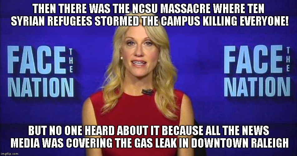 kellyanne conway |  THEN THERE WAS THE NCSU MASSACRE WHERE TEN SYRIAN REFUGEES STORMED THE CAMPUS KILLING EVERYONE! BUT NO ONE HEARD ABOUT IT BECAUSE ALL THE NEWS MEDIA WAS COVERING THE GAS LEAK IN DOWNTOWN RALEIGH | image tagged in conway,trump,bannon | made w/ Imgflip meme maker