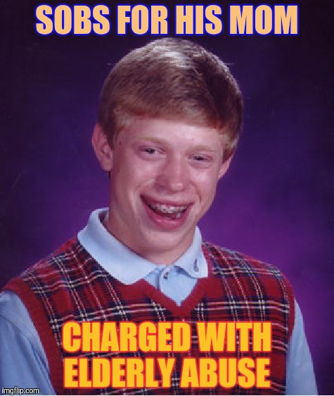 Bad Luck Brian Meme | SOBS FOR HIS MOM CHARGED WITH ELDERLY ABUSE | image tagged in memes,bad luck brian | made w/ Imgflip meme maker