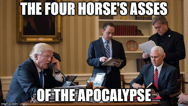 Four horse's asses f the apocalypse | THE FOUR HORSE'S ASSES OF THE APOCALYPSE | image tagged in trump,penice,steve bannon,priebus | made w/ Imgflip meme maker