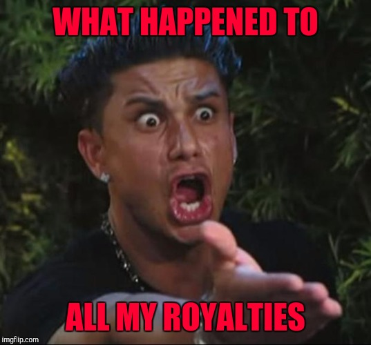 WHAT HAPPENED TO ALL MY ROYALTIES | made w/ Imgflip meme maker