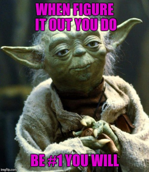 Star Wars Yoda Meme | WHEN FIGURE IT OUT YOU DO BE #1 YOU WILL | image tagged in memes,star wars yoda | made w/ Imgflip meme maker