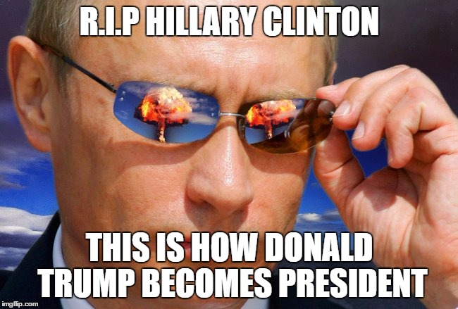 Putin Nuke | R.I.P HILLARY CLINTON THIS IS HOW DONALD TRUMP BECOMES PRESIDENT | image tagged in putin nuke | made w/ Imgflip meme maker
