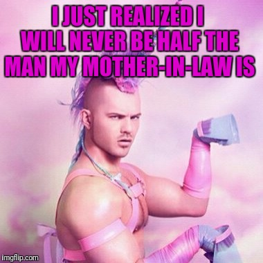 Unicorn MAN Meme | I JUST REALIZED I WILL NEVER BE HALF THE MAN MY MOTHER-IN-LAW IS | image tagged in memes,unicorn man | made w/ Imgflip meme maker