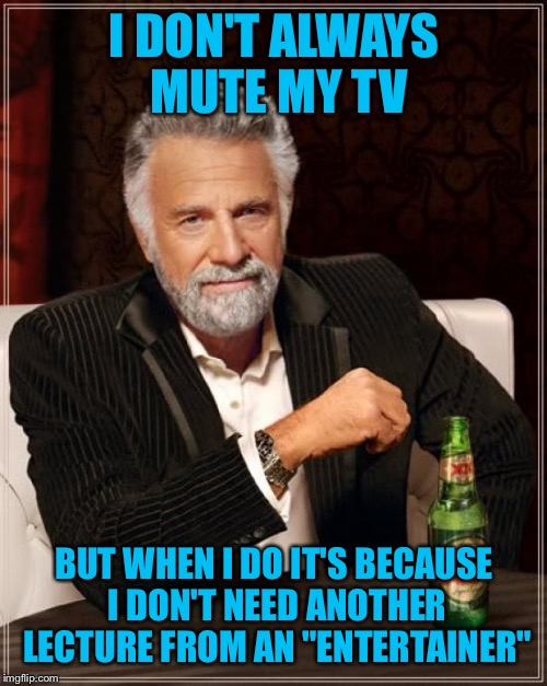 "The Most Interesting Man In The World Meme | I DON'T ALWAYS MUTE MY TV BUT WHEN I DO IT'S BECAUSE I DON'T NEED ANOTHER LECTURE FROM AN ""ENTERTAINER"" 
