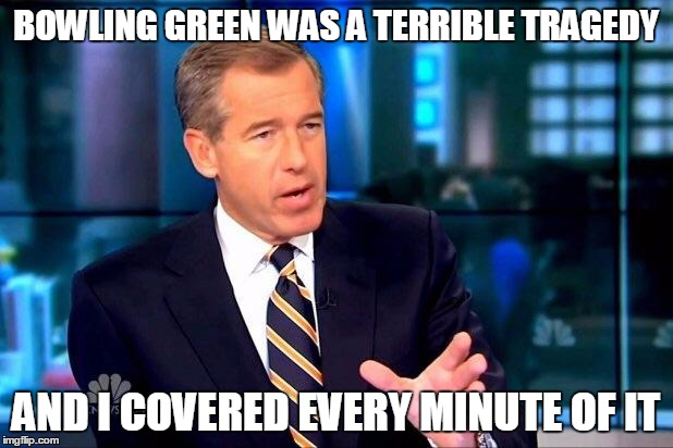 #RememberBowlingGreen | BOWLING GREEN WAS A TERRIBLE TRAGEDY AND I COVERED EVERY MINUTE OF IT | image tagged in memes,brian williams was there 2,bowling green | made w/ Imgflip meme maker