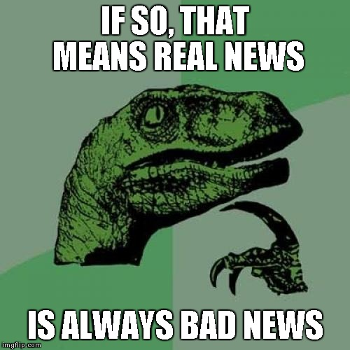 Philosoraptor Meme | IF SO, THAT MEANS REAL NEWS IS ALWAYS BAD NEWS | image tagged in memes,philosoraptor | made w/ Imgflip meme maker