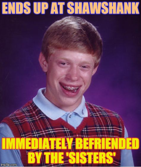 Bad Luck Brian Meme | ENDS UP AT SHAWSHANK IMMEDIATELY BEFRIENDED BY THE 'SISTERS' | image tagged in memes,bad luck brian | made w/ Imgflip meme maker