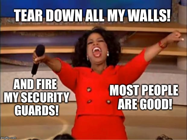 Oprah You Get A Meme | TEAR DOWN ALL MY WALLS! AND FIRE MY SECURITY GUARDS! MOST PEOPLE ARE GOOD! | image tagged in memes,oprah you get a | made w/ Imgflip meme maker