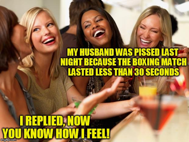 girls laughing | MY HUSBAND WAS PISSED LAST NIGHT BECAUSE THE BOXING MATCH LASTED LESS THAN 30 SECONDS I REPLIED, NOW YOU KNOW HOW I FEEL! | image tagged in girls laughing | made w/ Imgflip meme maker