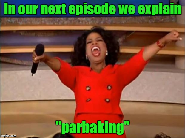 "Oprah You Get A Meme | In our next episode we explain ""parbaking"" 