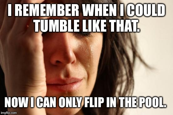 First World Problems Meme | I REMEMBER WHEN I COULD TUMBLE LIKE THAT. NOW I CAN ONLY FLIP IN THE POOL. | image tagged in memes,first world problems | made w/ Imgflip meme maker