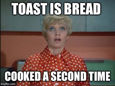 TOAST IS BREAD COOKED A SECOND TIME | made w/ Imgflip meme maker