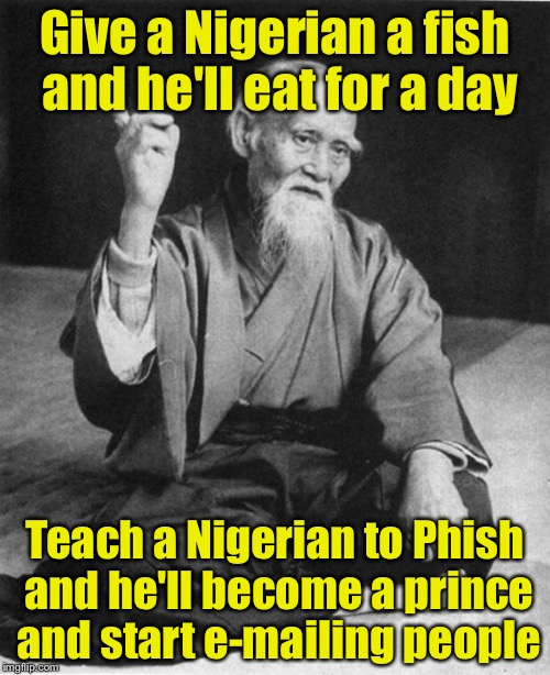 Wise Guy |  Give a Nigerian a fish and he'll eat for a day; Teach a Nigerian to Phish and he'll become a prince and start e-mailing people | image tagged in wise master | made w/ Imgflip meme maker