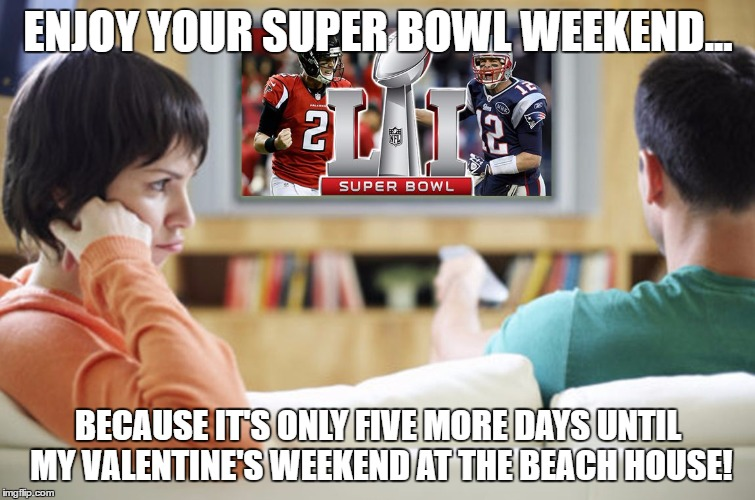 ENJOY YOUR SUPER BOWL WEEKEND... BECAUSE IT'S ONLY FIVE MORE DAYS UNTIL MY VALENTINE'S WEEKEND AT THE BEACH HOUSE! | image tagged in super bowl valentine | made w/ Imgflip meme maker