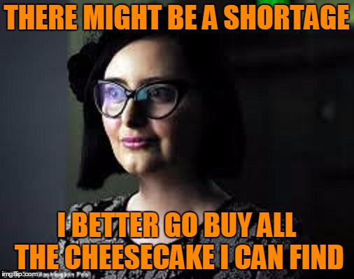 THERE MIGHT BE A SHORTAGE I BETTER GO BUY ALL THE CHEESECAKE I CAN FIND | made w/ Imgflip meme maker