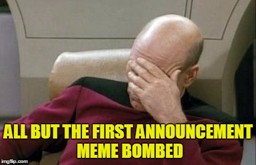 Captain Picard Facepalm Meme | ALL BUT THE FIRST ANNOUNCEMENT MEME BOMBED | image tagged in memes,captain picard facepalm | made w/ Imgflip meme maker