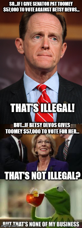 toomey-devos |  SO...IF I GIVE SENATOR PAT TOOMEY $57,000 TO VOTE AGAINST BETSY DEVOS... THAT'S ILLEGAL! BUT...IF BETSY DEVOS GIVES TOOMEY $57,000 TO VOTE FOR HER... THAT'S NOT ILLEGAL? | image tagged in pat toomey,betsy devos,kermit the frog,but thats none of my business | made w/ Imgflip meme maker