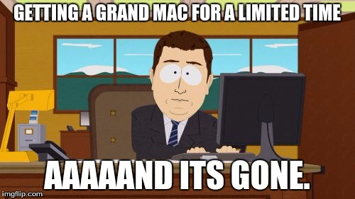 Aaaaand Its Gone Meme | GETTING A GRAND MAC FOR A LIMITED TIME AAAAAND ITS GONE. | image tagged in memes,aaaaand its gone | made w/ Imgflip meme maker