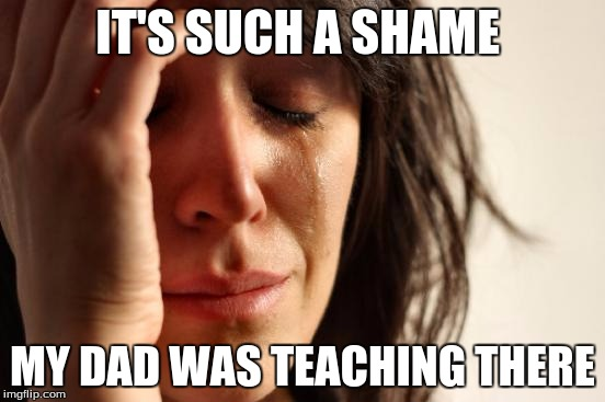 First World Problems Meme | IT'S SUCH A SHAME MY DAD WAS TEACHING THERE | image tagged in memes,first world problems | made w/ Imgflip meme maker